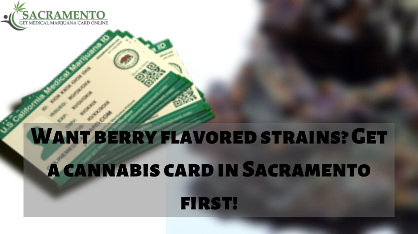 Want Berry Flavored Strains? Get a Cannabis Card in Sacramento First!