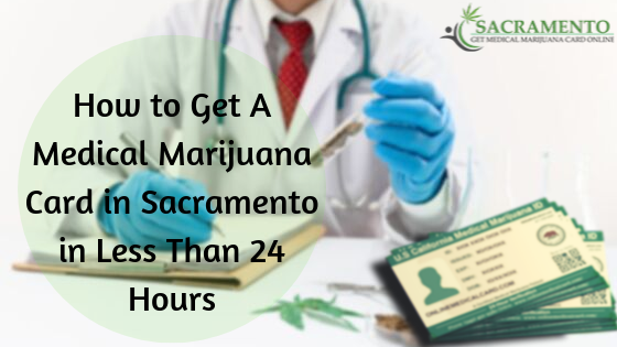 How to Get A Medical Marijuana Card in Sacramento in Less Than 24 Hours