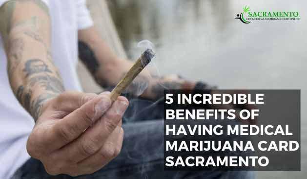 5 Incredible Benefits of Having Medical Marijuana Card Sacramento