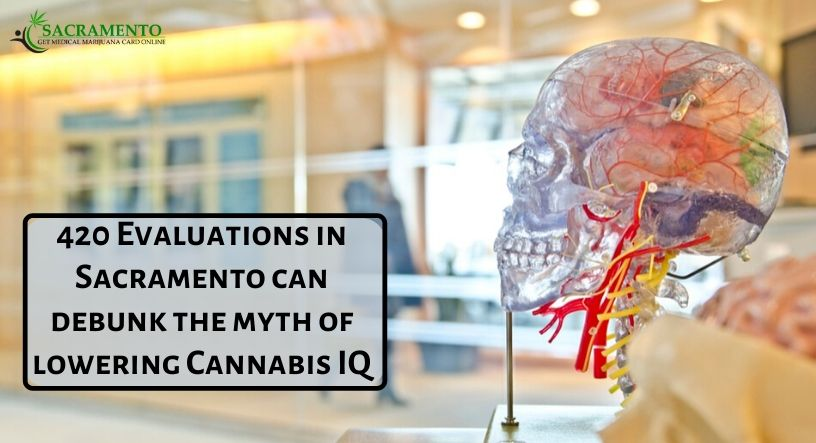 420 Evaluations In Sacramento Can Debunk The Myth Of Lowering Cannabis IQ